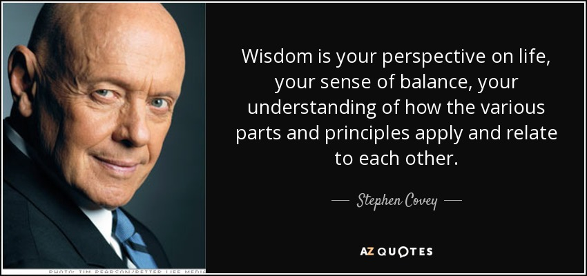 Wisdom is your perspective on life, your sense of balance, your understanding of how the various parts and principles apply and relate to each other. - Stephen Covey