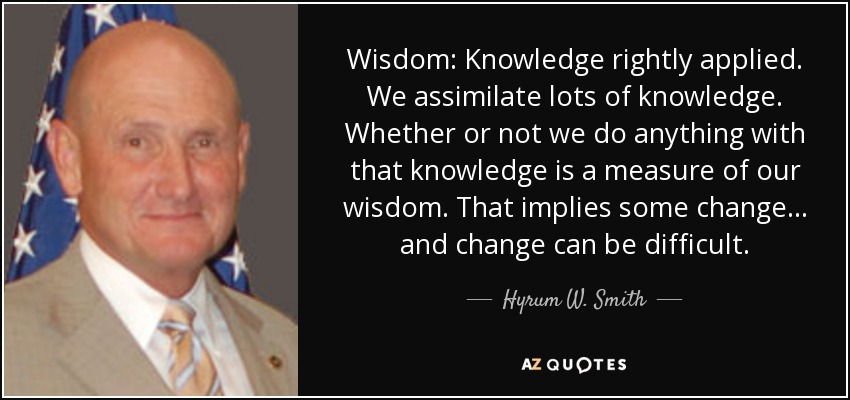 Wisdom: Knowledge rightly applied. We assimilate lots of knowledge. Whether or not we do anything with that knowledge is a measure of our wisdom. That implies some change ... and change can be difficult. - Hyrum W. Smith