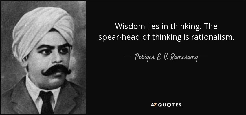 Wisdom lies in thinking. The spear-head of thinking is rationalism. - Periyar E. V. Ramasamy