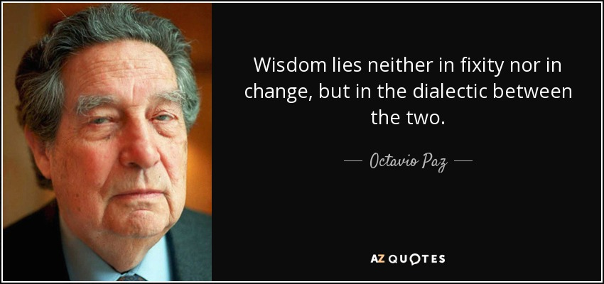 Wisdom lies neither in fixity nor in change, but in the dialectic between the two. - Octavio Paz
