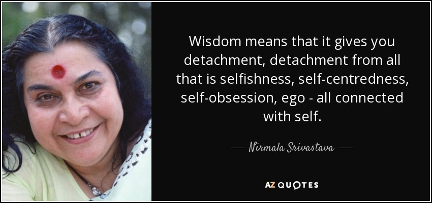 Wisdom means that it gives you detachment, detachment from all that is selfishness, self-centredness, self-obsession, ego - all connected with self. - Nirmala Srivastava