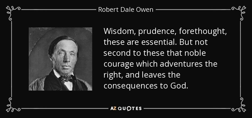 Wisdom, prudence, forethought, these are essential. But not second to these that noble courage which adventures the right, and leaves the consequences to God. - Robert Dale Owen