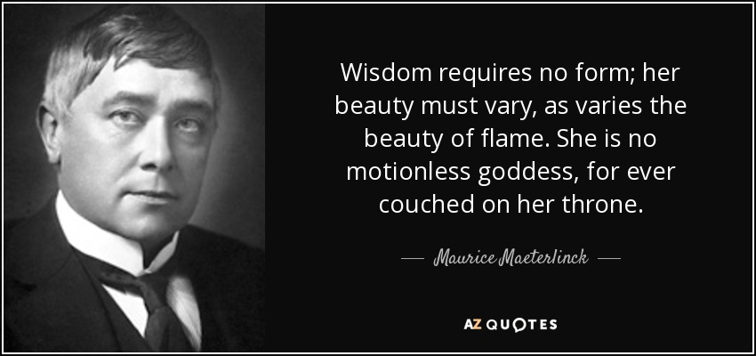 Wisdom requires no form; her beauty must vary, as varies the beauty of flame. She is no motionless goddess, for ever couched on her throne. - Maurice Maeterlinck