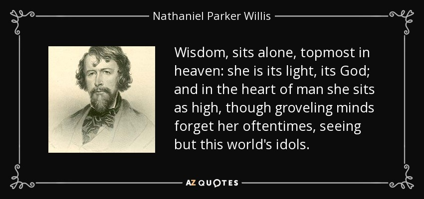 Wisdom, sits alone, topmost in heaven: she is its light, its God; and in the heart of man she sits as high, though groveling minds forget her oftentimes, seeing but this world's idols. - Nathaniel Parker Willis