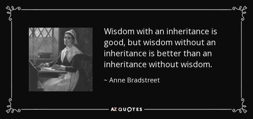 Wisdom with an inheritance is good, but wisdom without an inheritance is better than an inheritance without wisdom. - Anne Bradstreet