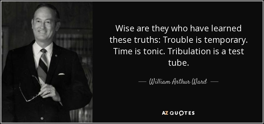 Wise are they who have learned these truths: Trouble is temporary. Time is tonic. Tribulation is a test tube. - William Arthur Ward