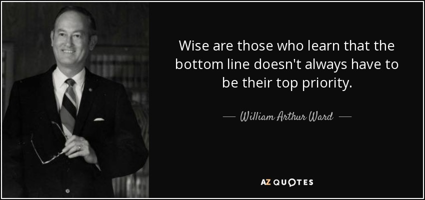 Wise are those who learn that the bottom line doesn't always have to be their top priority. - William Arthur Ward