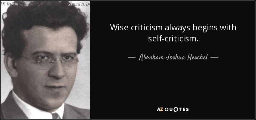 Wise criticism always begins with self-criticism. - Abraham Joshua Heschel