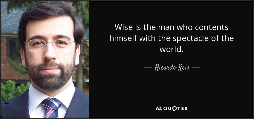 Wise is the man who contents himself with the spectacle of the world. - Ricardo Reis