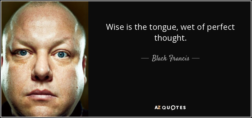 Wise is the tongue, wet of perfect thought. - Black Francis