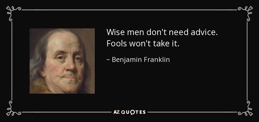 Wise men don't need advice. Fools won't take it. - Benjamin Franklin