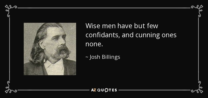 Wise men have but few confidants, and cunning ones none. - Josh Billings