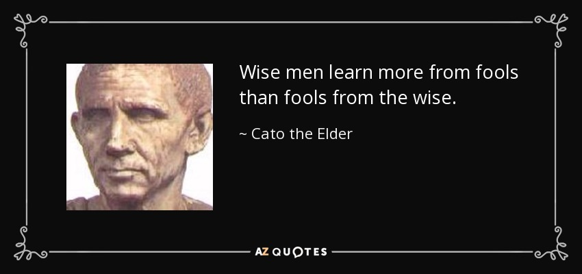 Wise men learn more from fools than fools from the wise. - Cato the Elder