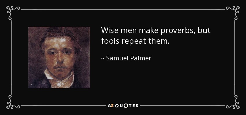 Wise men make proverbs, but fools repeat them. - Samuel Palmer