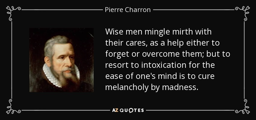 Wise men mingle mirth with their cares, as a help either to forget or overcome them; but to resort to intoxication for the ease of one's mind is to cure melancholy by madness. - Pierre Charron