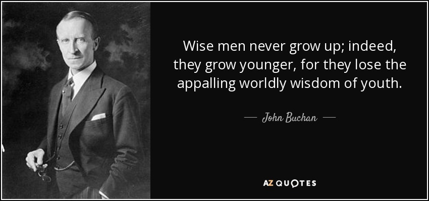 Wise men never grow up; indeed, they grow younger, for they lose the appalling worldly wisdom of youth. - John Buchan