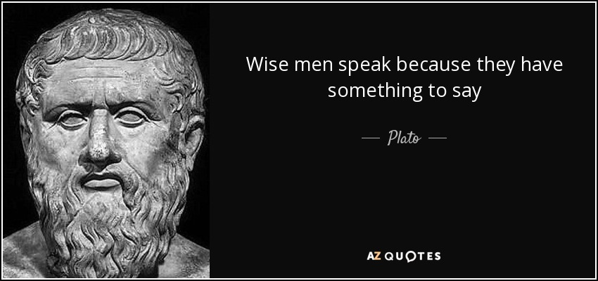 Wise men speak because they have something to say - Plato