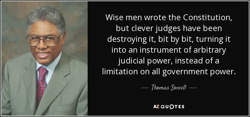 Wise men wrote the Constitution, but clever judges have been destroying it, bit by bit, turning it into an instrument of arbitrary judicial power, instead of a limitation on all government power. - Thomas Sowell