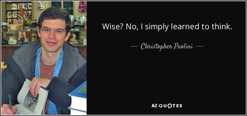 Wise? No, I simply learned to think. - Christopher Paolini