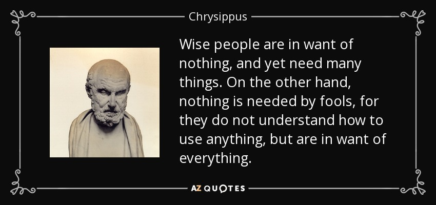 Wise people are in want of nothing, and yet need many things. On the other hand, nothing is needed by fools, for they do not understand how to use anything, but are in want of everything. - Chrysippus
