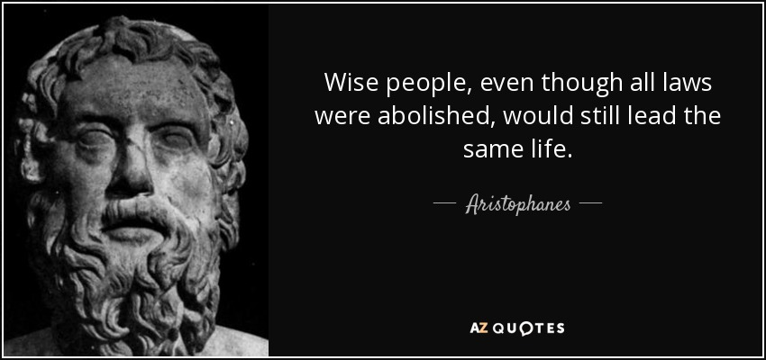 Wise people, even though all laws were abolished, would still lead the same life. - Aristophanes