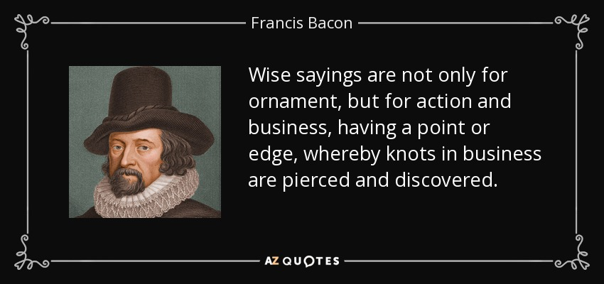 Wise sayings are not only for ornament, but for action and business, having a point or edge, whereby knots in business are pierced and discovered. - Francis Bacon