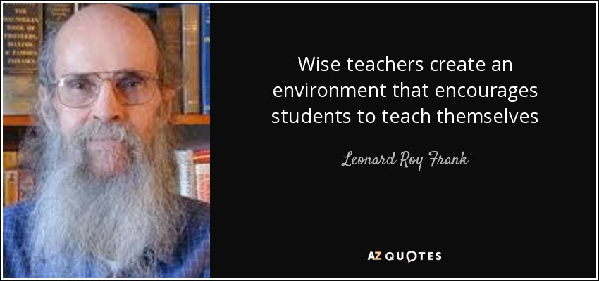 Wise teachers create an environment that encourages students to teach themselves - Leonard Roy Frank