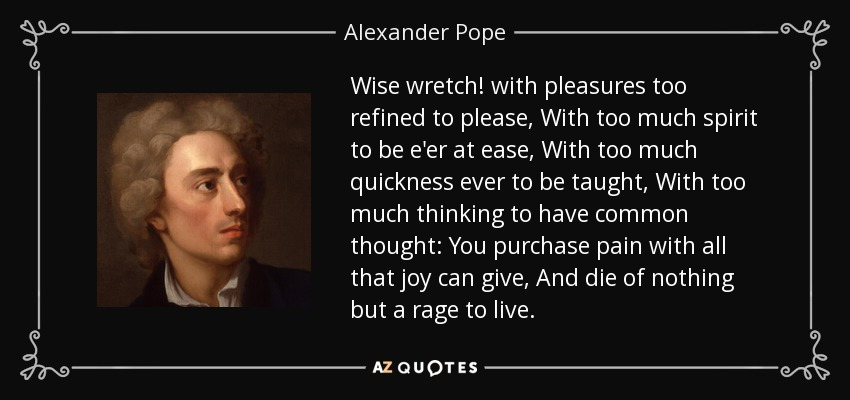 Wise wretch! with pleasures too refined to please, With too much spirit to be e'er at ease, With too much quickness ever to be taught, With too much thinking to have common thought: You purchase pain with all that joy can give, And die of nothing but a rage to live. - Alexander Pope