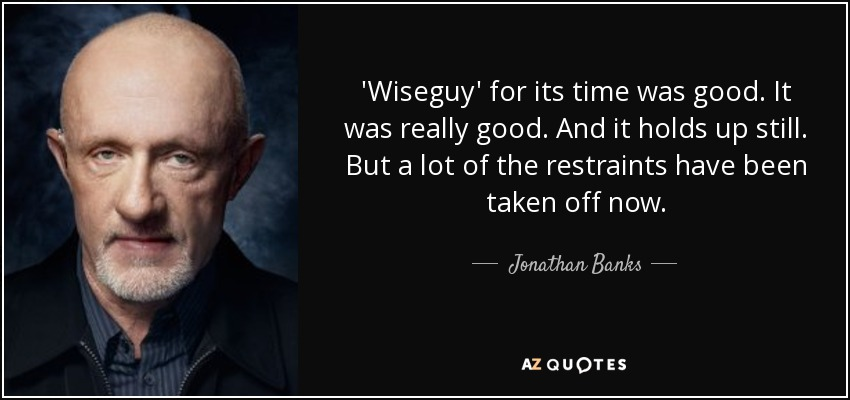 'Wiseguy' for its time was good. It was really good. And it holds up still. But a lot of the restraints have been taken off now. - Jonathan Banks