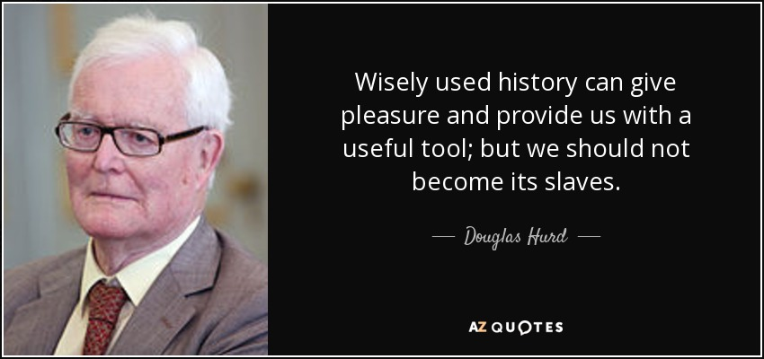 Wisely used history can give pleasure and provide us with a useful tool; but we should not become its slaves. - Douglas Hurd