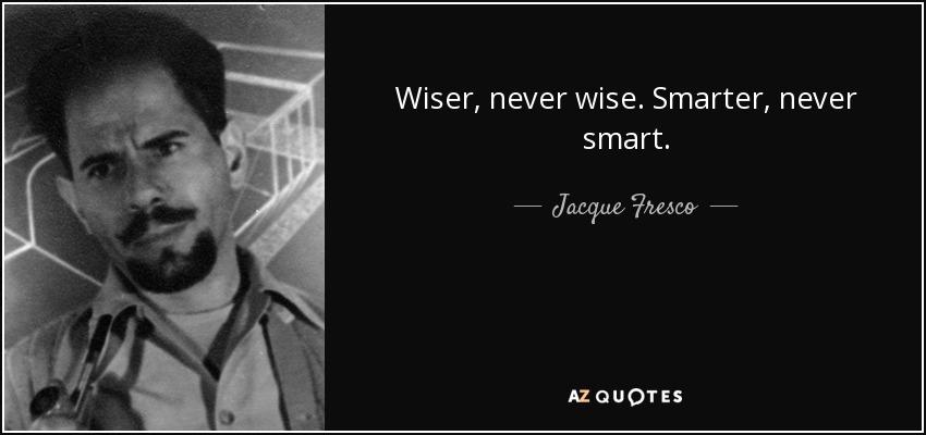 Wiser, never wise. Smarter, never smart. - Jacque Fresco