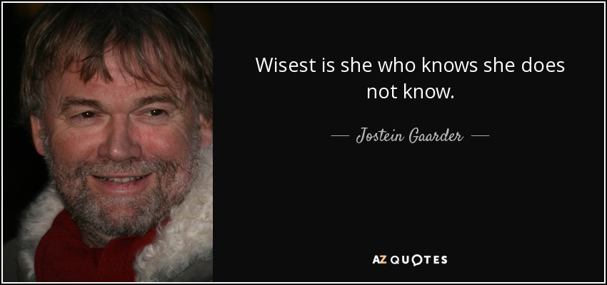 Wisest is she who knows she does not know. - Jostein Gaarder