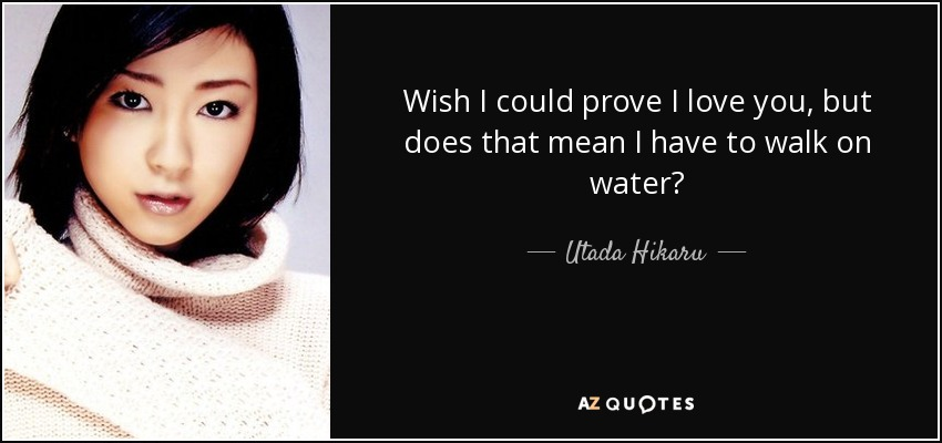 Wish I could prove I love you, but does that mean I have to walk on water? - Utada Hikaru