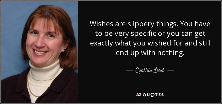 Wishes are slippery things. You have to be very specific or you can get exactly what you wished for and still end up with nothing. - Cynthia Lord