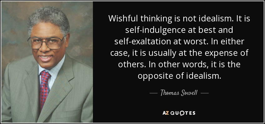 Wishful thinking is not idealism. It is self-indulgence at best and self-exaltation at worst. In either case, it is usually at the expense of others. In other words, it is the opposite of idealism. - Thomas Sowell
