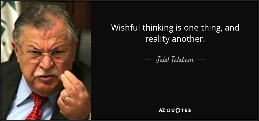 Wishful thinking is one thing, and reality another. - Jalal Talabani