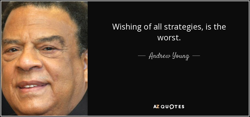 Wishing of all strategies, is the worst. - Andrew Young