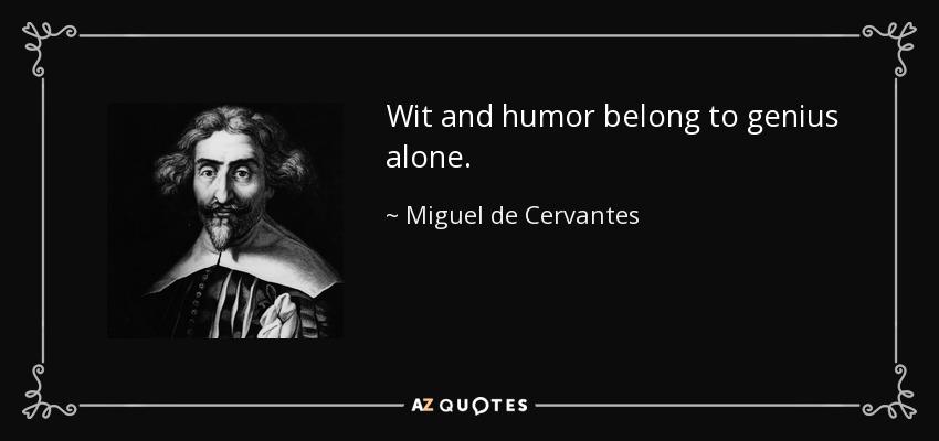 Wit and humor belong to genius alone. - Miguel de Cervantes