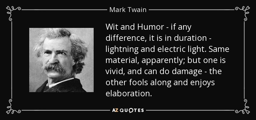Wit and Humor - if any difference, it is in duration - lightning and electric light. Same material, apparently; but one is vivid, and can do damage - the other fools along and enjoys elaboration. - Mark Twain