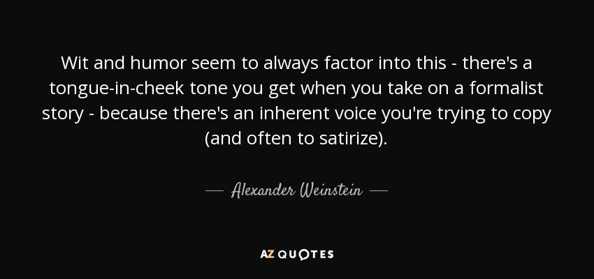Wit and humor seem to always factor into this - there's a tongue-in-cheek tone you get when you take on a formalist story - because there's an inherent voice you're trying to copy (and often to satirize). - Alexander Weinstein