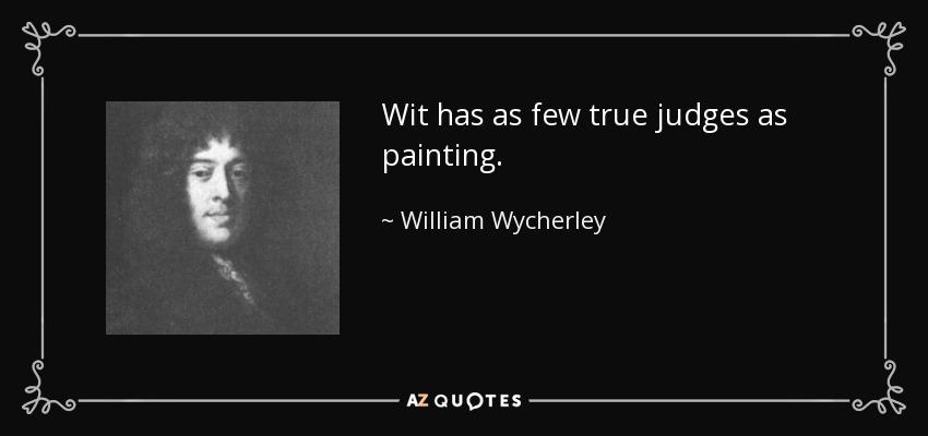 Wit has as few true judges as painting. - William Wycherley
