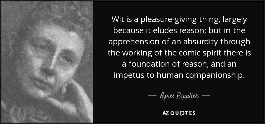 Wit is a pleasure-giving thing, largely because it eludes reason; but in the apprehension of an absurdity through the working of the comic spirit there is a foundation of reason, and an impetus to human companionship. - Agnes Repplier
