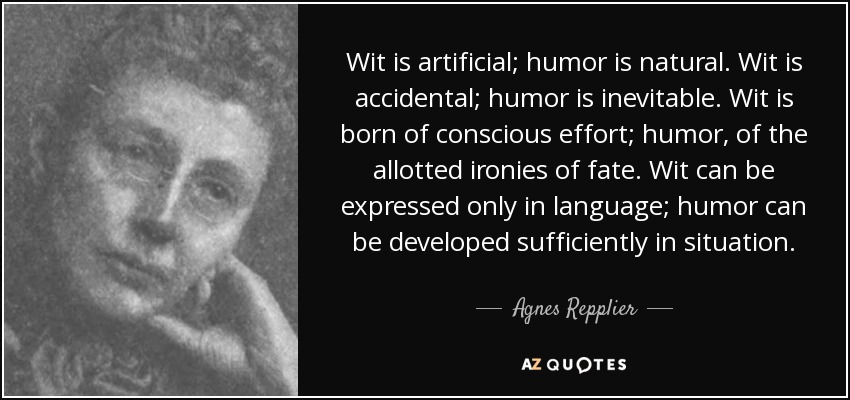 Wit is artificial; humor is natural. Wit is accidental; humor is inevitable. Wit is born of conscious effort; humor, of the allotted ironies of fate. Wit can be expressed only in language; humor can be developed sufficiently in situation. - Agnes Repplier