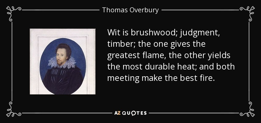 Wit is brushwood; judgment, timber; the one gives the greatest flame, the other yields the most durable heat; and both meeting make the best fire. - Thomas Overbury