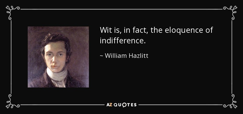Wit is, in fact, the eloquence of indifference. - William Hazlitt