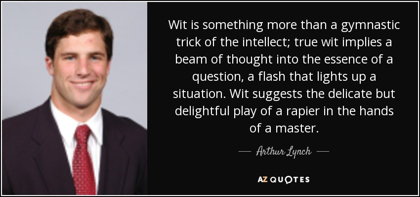 Wit is something more than a gymnastic trick of the intellect; true wit implies a beam of thought into the essence of a question, a flash that lights up a situation. Wit suggests the delicate but delightful play of a rapier in the hands of a master. - Arthur Lynch