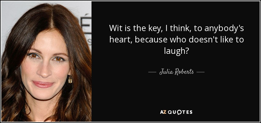 Wit is the key, I think, to anybody's heart, because who doesn't like to laugh? - Julia Roberts