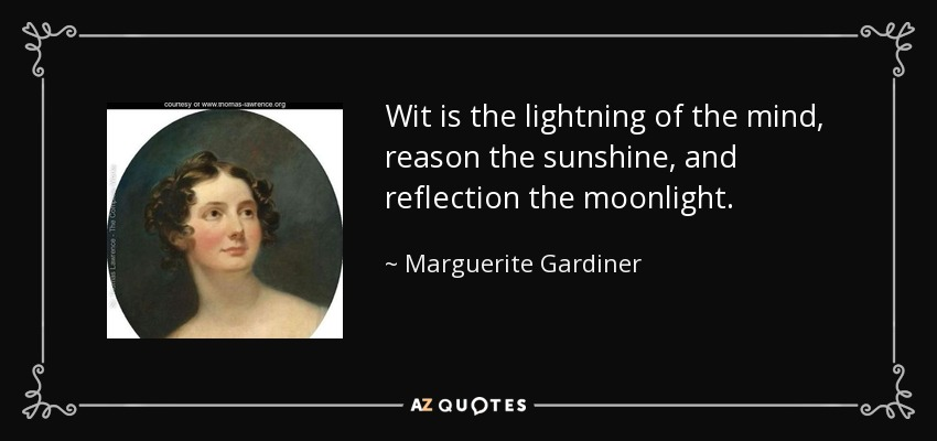 Wit is the lightning of the mind, reason the sunshine, and reflection the moonlight. - Marguerite Gardiner, Countess of Blessington