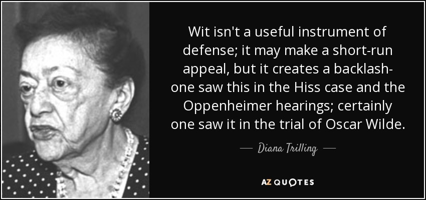 Wit isn't a useful instrument of defense; it may make a short-run appeal, but it creates a backlash- one saw this in the Hiss case and the Oppenheimer hearings; certainly one saw it in the trial of Oscar Wilde. - Diana Trilling
