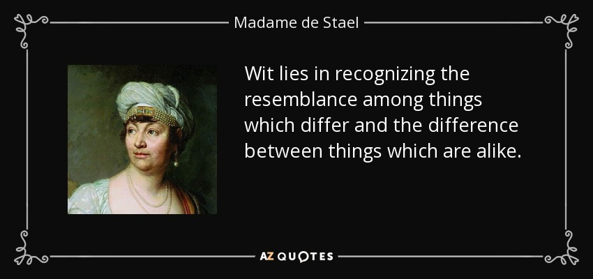 Wit lies in recognizing the resemblance among things which differ and the difference between things which are alike. - Madame de Stael